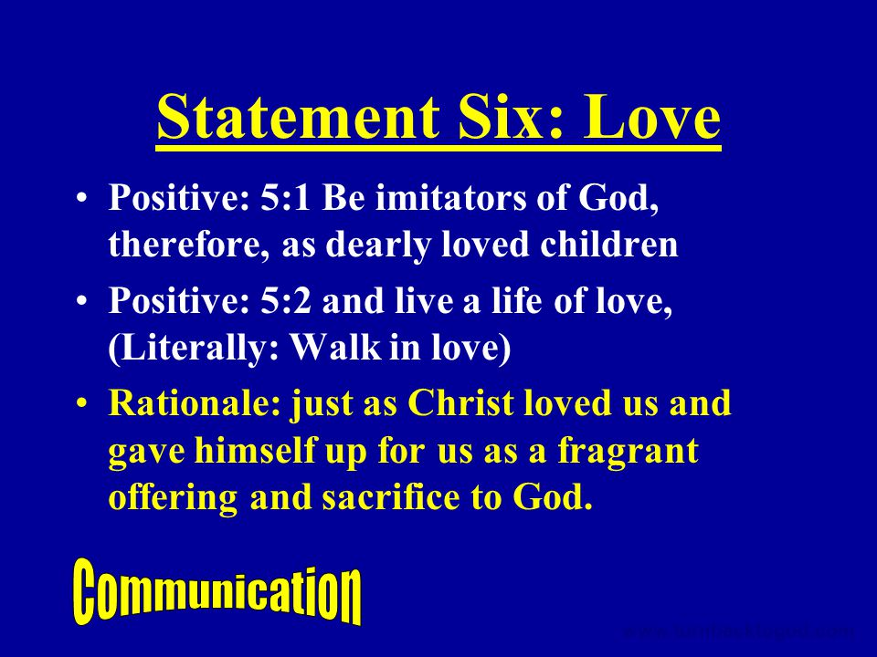 Statement Six: Love Positive: 5:1 Be imitators of God, therefore, as dearly loved children Positive: 5:2 and live a life of love, (Literally: Walk in love) Rationale: just as Christ loved us and gave himself up for us as a fragrant offering and sacrifice to God.
