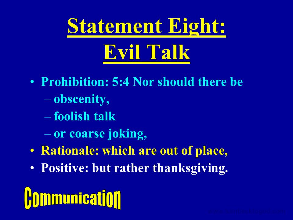 Statement Eight: Evil Talk Prohibition: 5:4 Nor should there be –obscenity, –foolish talk –or coarse joking, Rationale: which are out of place, Positive: but rather thanksgiving.