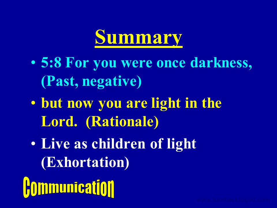 Summary 5:8 For you were once darkness, (Past, negative) but now you are light in the Lord.