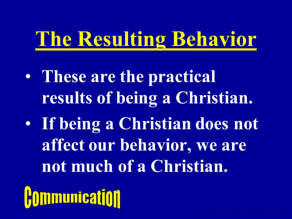 The Resulting Behavior These are the practical results of being a Christian.