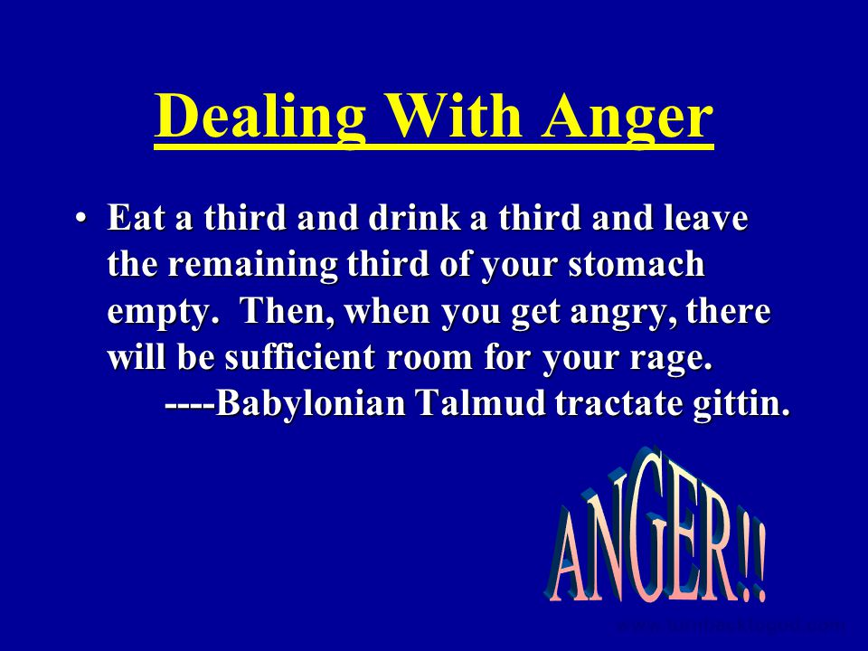 Dealing With Anger Eat a third and drink a third and leave the remaining third of your stomach empty.