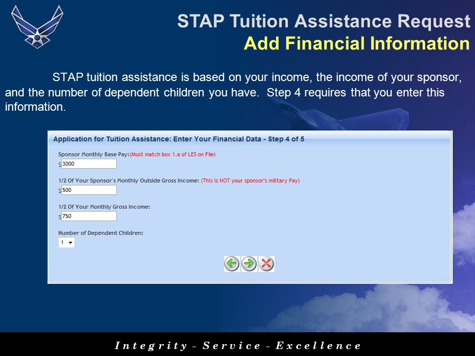 I n t e g r i t y - S e r v i c e - E x c e l l e n c e STAP Tuition Assistance Request Add Financial Information STAP tuition assistance is based on your income, the income of your sponsor, and the number of dependent children you have.