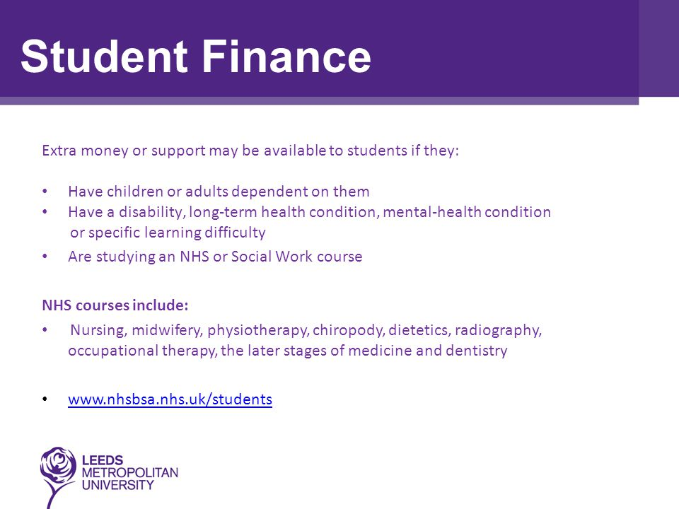 Assessment Task Extra money or support may be available to students if they: Have children or adults dependent on them Have a disability, long-term health condition, mental-health condition or specific learning difficulty Are studying an NHS or Social Work course NHS courses include: Nursing, midwifery, physiotherapy, chiropody, dietetics, radiography, occupational therapy, the later stages of medicine and dentistry   Student Finance