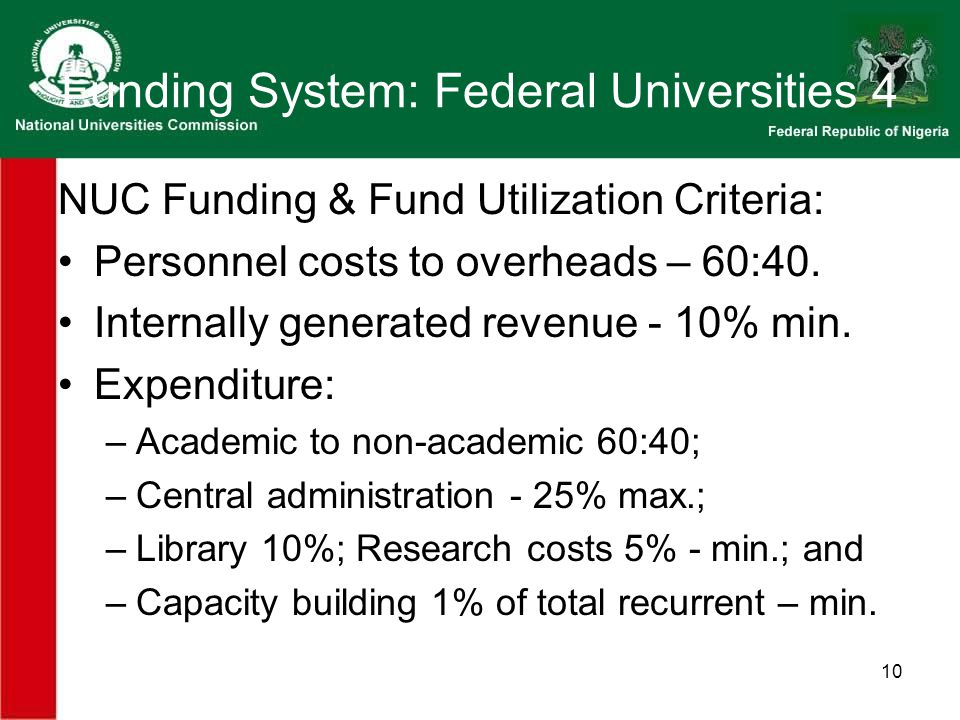 10 Funding System: Federal Universities 4 NUC Funding & Fund Utilization Criteria: Personnel costs to overheads – 60:40.