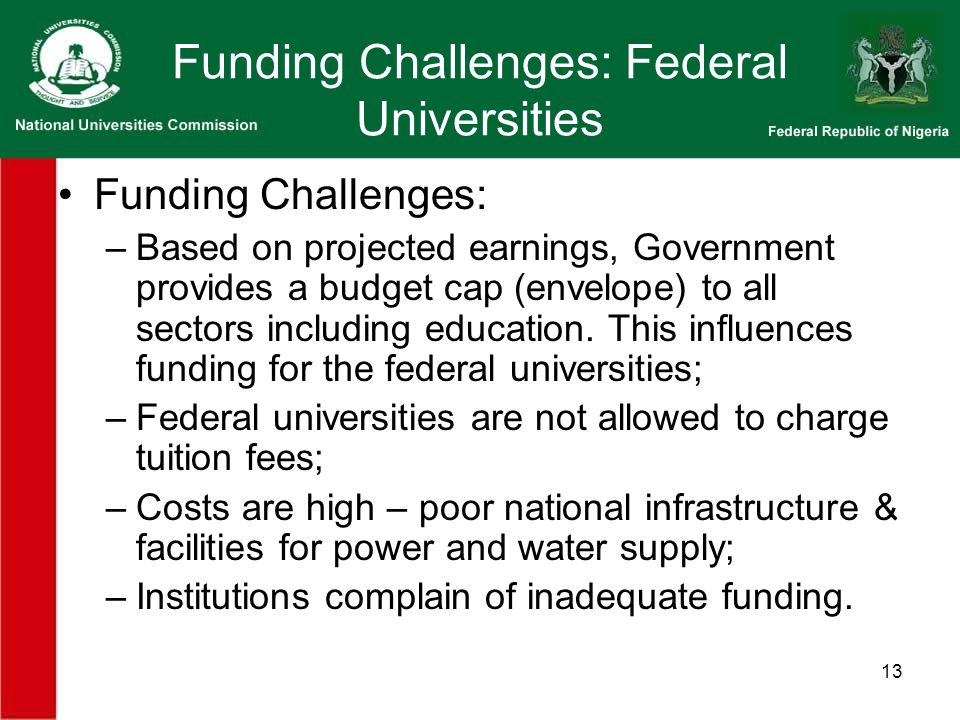 13 Funding Challenges: Federal Universities Funding Challenges: –Based on projected earnings, Government provides a budget cap (envelope) to all sectors including education.