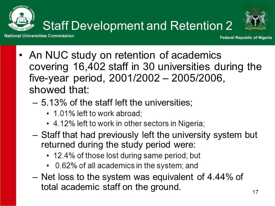 17 Staff Development and Retention 2 An NUC study on retention of academics covering 16,402 staff in 30 universities during the five-year period, 2001/2002 – 2005/2006, showed that: –5.13% of the staff left the universities; 1.01% left to work abroad; 4.12% left to work in other sectors in Nigeria; –Staff that had previously left the university system but returned during the study period were: 12.4% of those lost during same period; but 0.62% of all academics in the system; and –Net loss to the system was equivalent of 4.44% of total academic staff on the ground.