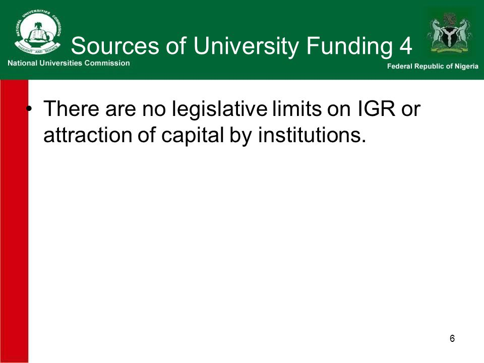 6 Sources of University Funding 4 There are no legislative limits on IGR or attraction of capital by institutions.