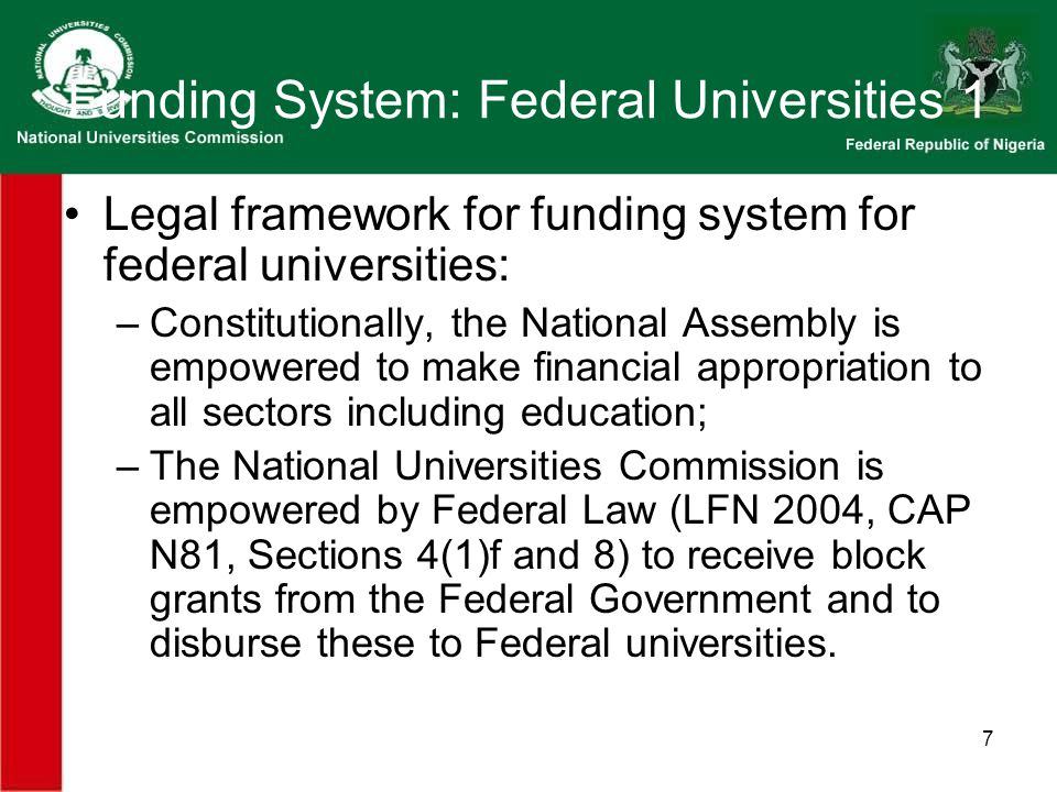 7 Funding System: Federal Universities 1 Legal framework for funding system for federal universities: –Constitutionally, the National Assembly is empowered to make financial appropriation to all sectors including education; –The National Universities Commission is empowered by Federal Law (LFN 2004, CAP N81, Sections 4(1)f and 8) to receive block grants from the Federal Government and to disburse these to Federal universities.