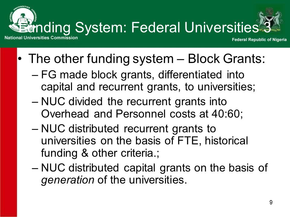 9 Funding System: Federal Universities 3 The other funding system – Block Grants: –FG made block grants, differentiated into capital and recurrent grants, to universities; –NUC divided the recurrent grants into Overhead and Personnel costs at 40:60; –NUC distributed recurrent grants to universities on the basis of FTE, historical funding & other criteria.; –NUC distributed capital grants on the basis of generation of the universities.