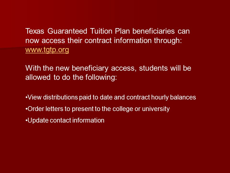 Texas Guaranteed Tuition Plan beneficiaries can now access their contract information through:     With the new beneficiary access, students will be allowed to do the following: View distributions paid to date and contract hourly balances Order letters to present to the college or university Update contact information