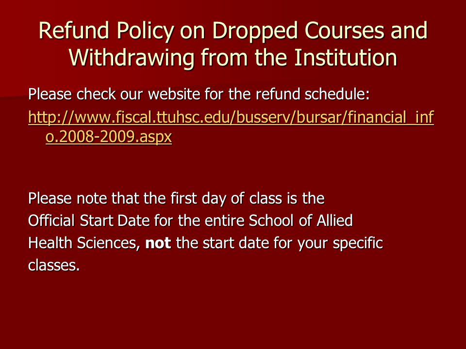 Refund Policy on Dropped Courses and Withdrawing from the Institution Please check our website for the refund schedule:   o aspx   o aspx Please note that the first day of class is the Official Start Date for the entire School of Allied Health Sciences, not the start date for your specific classes.