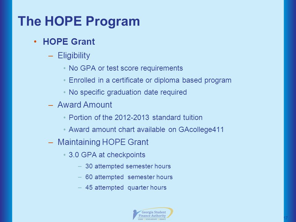 The HOPE Program HOPE Grant –Eligibility No GPA or test score requirements Enrolled in a certificate or diploma based program No specific graduation date required –Award Amount Portion of the standard tuition Award amount chart available on GAcollege411 –Maintaining HOPE Grant 3.0 GPA at checkpoints –30 attempted semester hours –60 attempted semester hours –45 attempted quarter hours 17