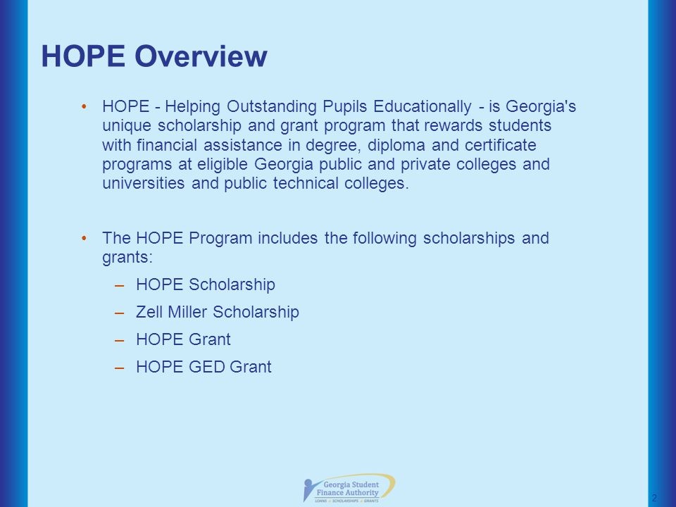 HOPE Overview HOPE - Helping Outstanding Pupils Educationally - is Georgia s unique scholarship and grant program that rewards students with financial assistance in degree, diploma and certificate programs at eligible Georgia public and private colleges and universities and public technical colleges.
