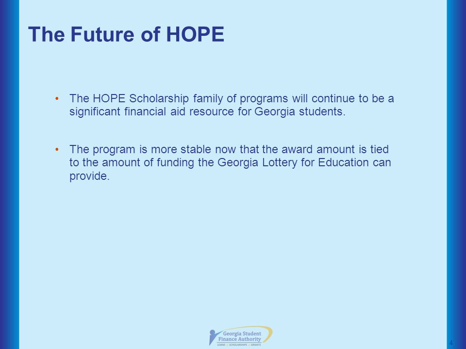 The Future of HOPE The HOPE Scholarship family of programs will continue to be a significant financial aid resource for Georgia students.