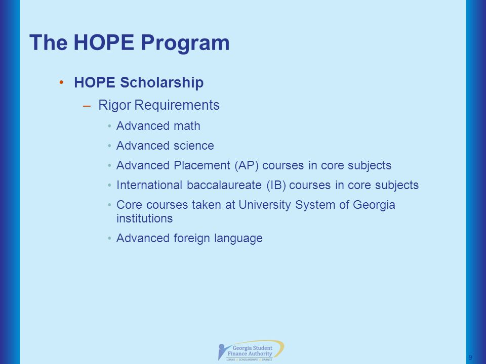The HOPE Program HOPE Scholarship –Rigor Requirements Advanced math Advanced science Advanced Placement (AP) courses in core subjects International baccalaureate (IB) courses in core subjects Core courses taken at University System of Georgia institutions Advanced foreign language 9