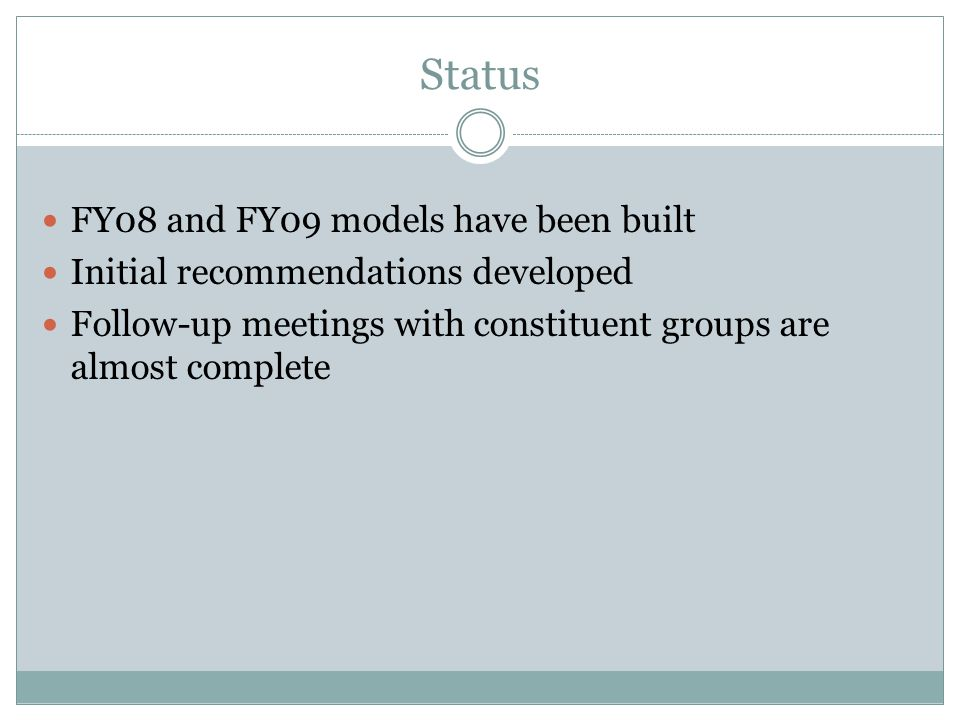 Status FY08 and FY09 models have been built Initial recommendations developed Follow-up meetings with constituent groups are almost complete