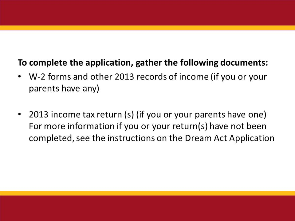 To complete the application, gather the following documents: W-2 forms and other 2013 records of income (if you or your parents have any) 2013 income tax return (s) (if you or your parents have one) For more information if you or your return(s) have not been completed, see the instructions on the Dream Act Application