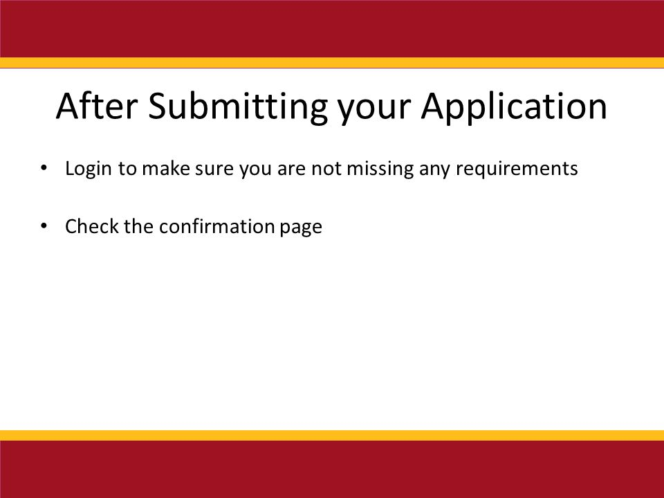 After Submitting your Application Login to make sure you are not missing any requirements Check the confirmation page