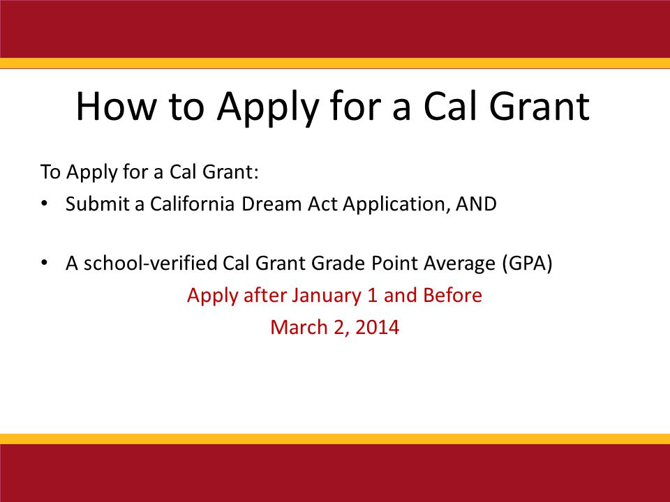 How to Apply for a Cal Grant To Apply for a Cal Grant: Submit a California Dream Act Application, AND A school-verified Cal Grant Grade Point Average (GPA) Apply after January 1 and Before March 2, 2014