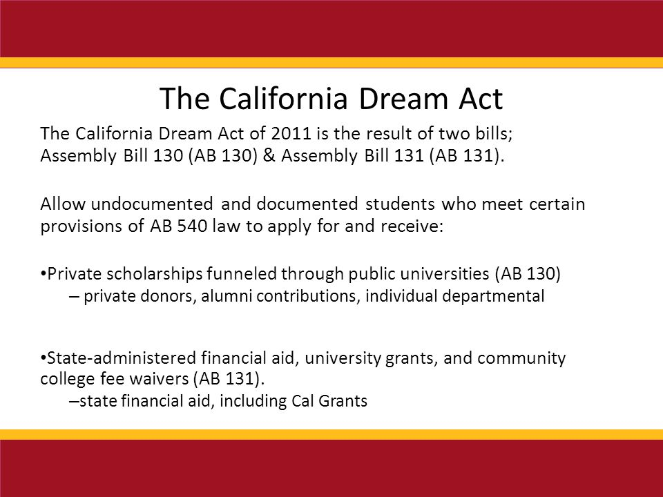 The California Dream Act The California Dream Act of 2011 is the result of two bills; Assembly Bill 130 (AB 130) & Assembly Bill 131 (AB 131).