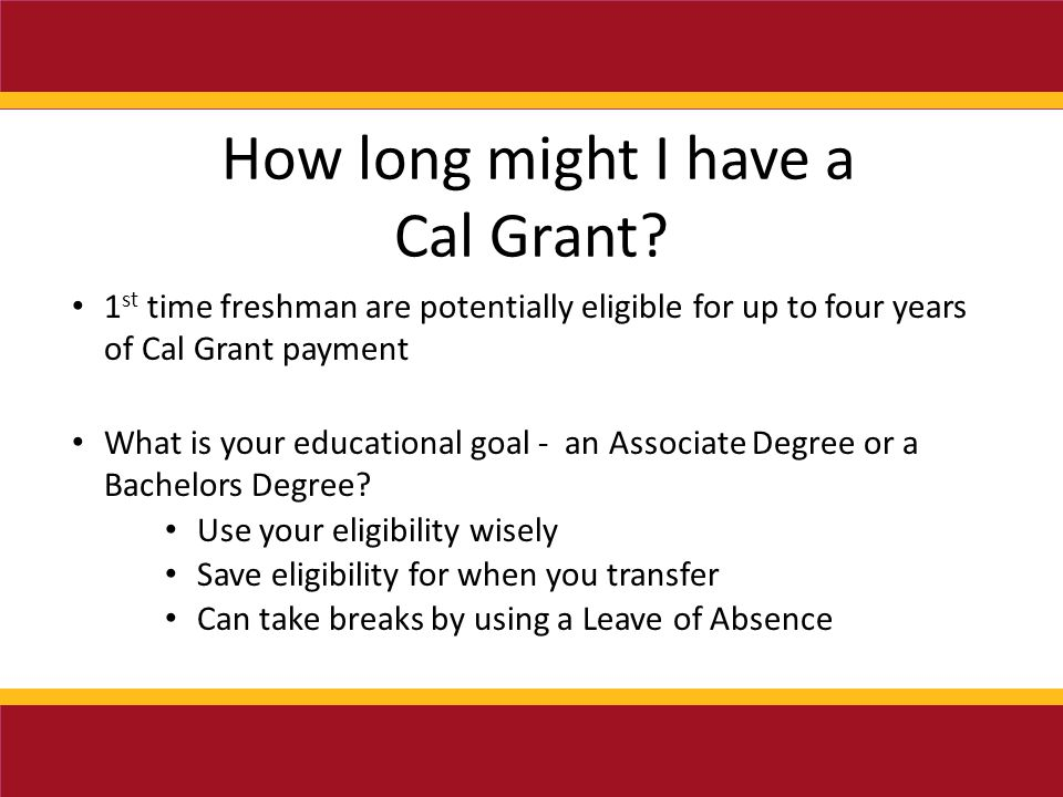 1 st time freshman are potentially eligible for up to four years of Cal Grant payment What is your educational goal - an Associate Degree or a Bachelors Degree.