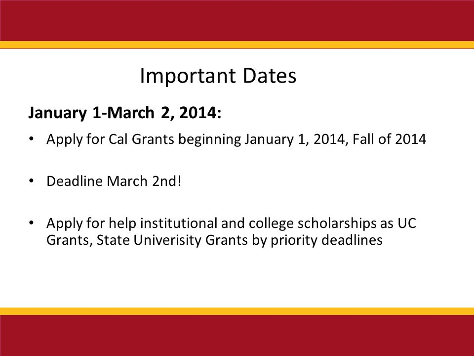 Important Dates January 1-March 2, 2014: Apply for Cal Grants beginning January 1, 2014, Fall of 2014 Deadline March 2nd.