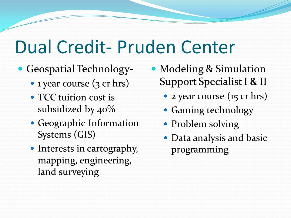 Dual Credit- Pruden Center Geospatial Technology- 1 year course (3 cr hrs) TCC tuition cost is subsidized by 40% Geographic Information Systems (GIS) Interests in cartography, mapping, engineering, land surveying Modeling & Simulation Support Specialist I & II 2 year course (15 cr hrs) Gaming technology Problem solving Data analysis and basic programming