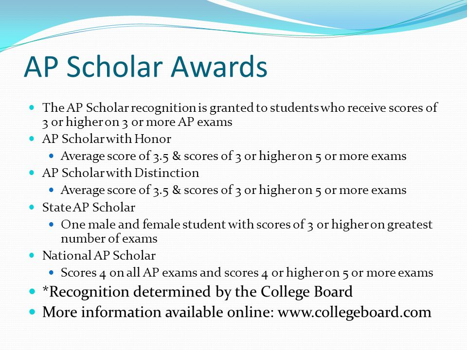 AP Scholar Awards The AP Scholar recognition is granted to students who receive scores of 3 or higher on 3 or more AP exams AP Scholar with Honor Average score of 3.5 & scores of 3 or higher on 5 or more exams AP Scholar with Distinction Average score of 3.5 & scores of 3 or higher on 5 or more exams State AP Scholar One male and female student with scores of 3 or higher on greatest number of exams National AP Scholar Scores 4 on all AP exams and scores 4 or higher on 5 or more exams *Recognition determined by the College Board More information available online: