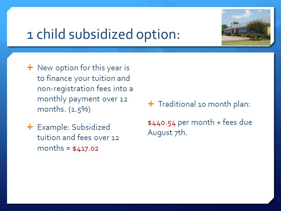 1 child subsidized option:  New option for this year is to finance your tuition and non-registration fees into a monthly payment over 12 months.