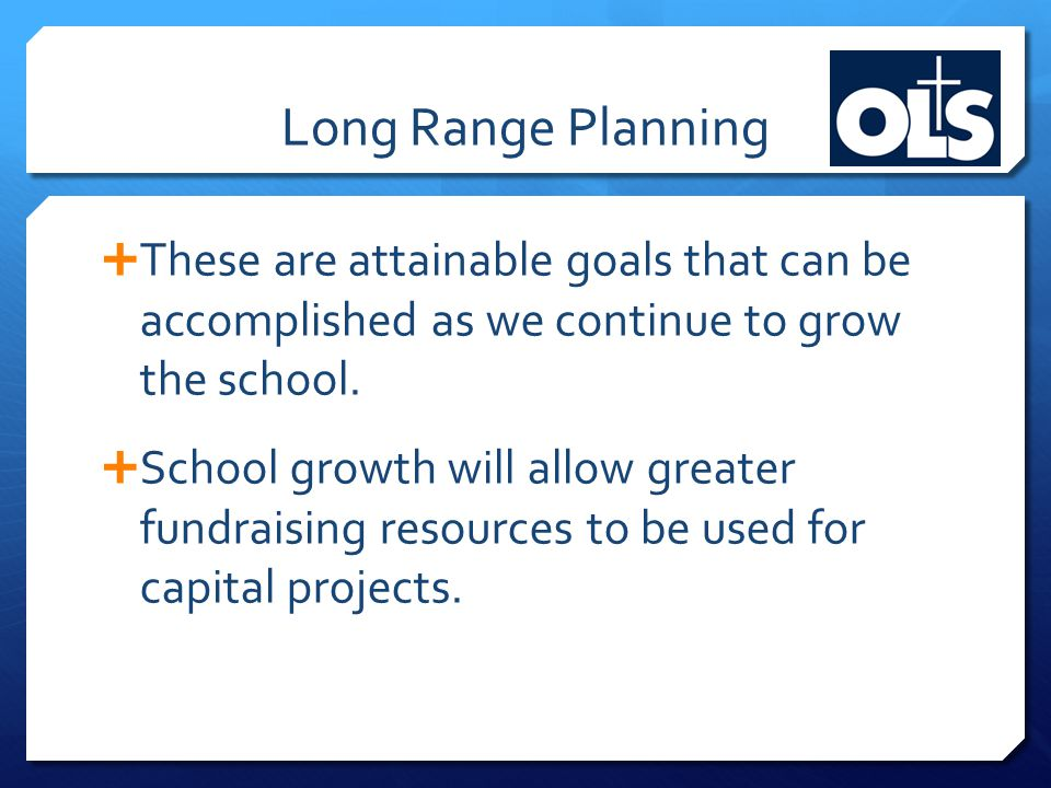 Long Range Planning  These are attainable goals that can be accomplished as we continue to grow the school.