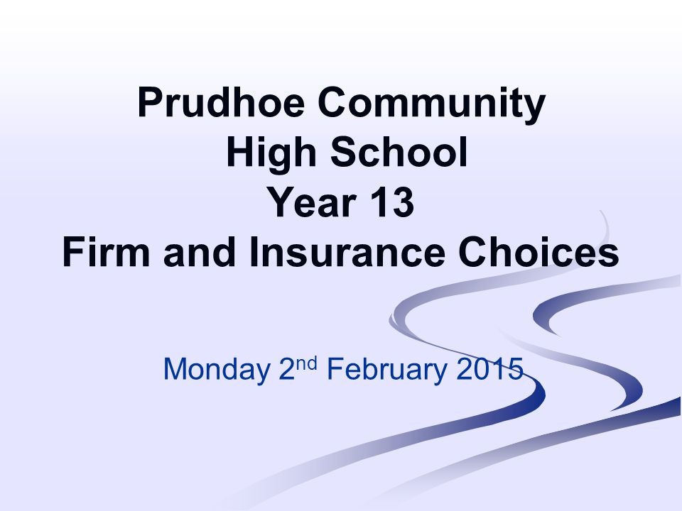 Prudhoe Community High School Year 13 Firm and Insurance Choices Monday 2 nd February 2015