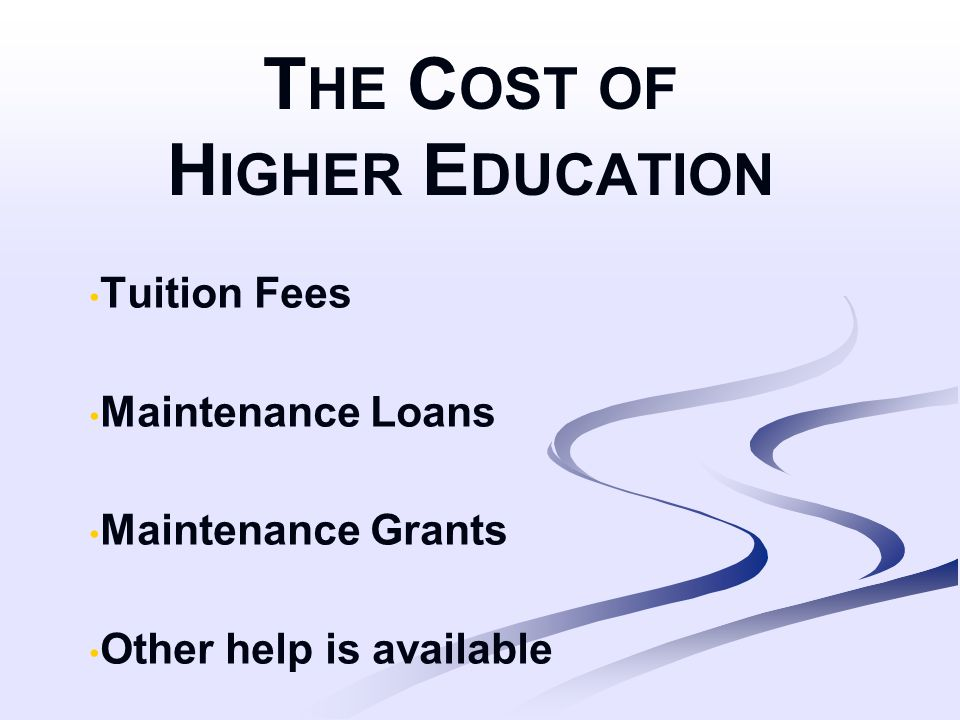 T HE C OST OF H IGHER E DUCATION Tuition Fees Maintenance Loans Maintenance Grants Other help is available