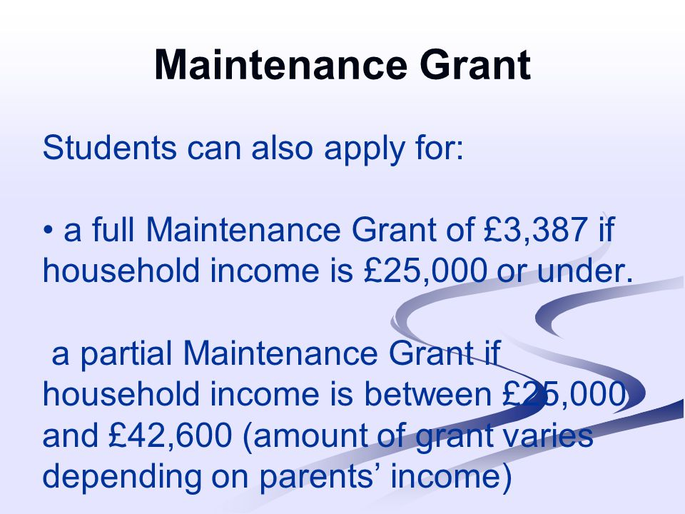 Maintenance Grant Students can also apply for: a full Maintenance Grant of £3,387 if household income is £25,000 or under.