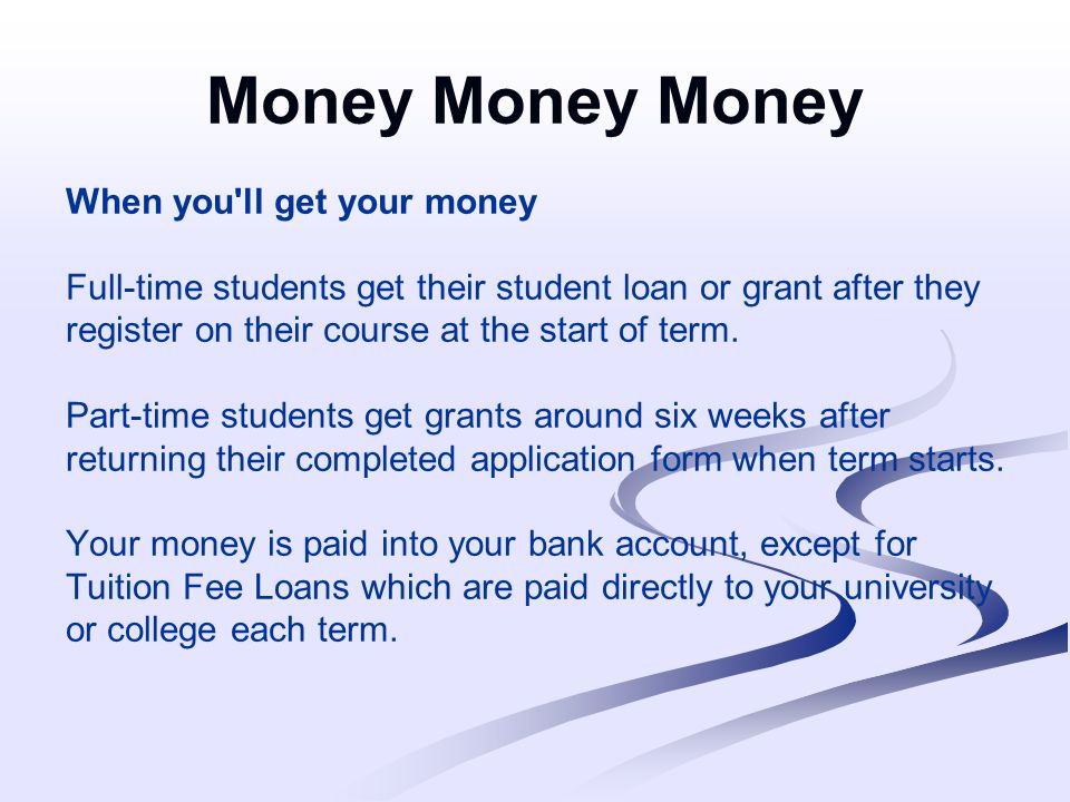 Money Money Money When you ll get your money Full-time students get their student loan or grant after they register on their course at the start of term.