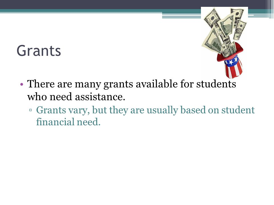 Grants There are many grants available for students who need assistance.
