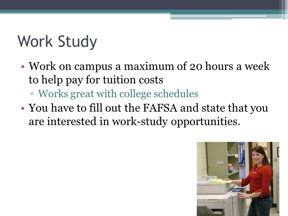 Work Study Work on campus a maximum of 20 hours a week to help pay for tuition costs ▫Works great with college schedules You have to fill out the FAFSA and state that you are interested in work-study opportunities.