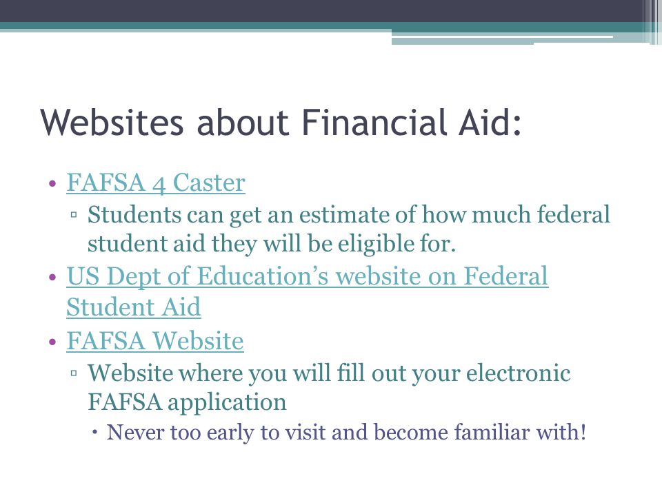 Websites about Financial Aid: FAFSA 4 Caster ▫Students can get an estimate of how much federal student aid they will be eligible for.