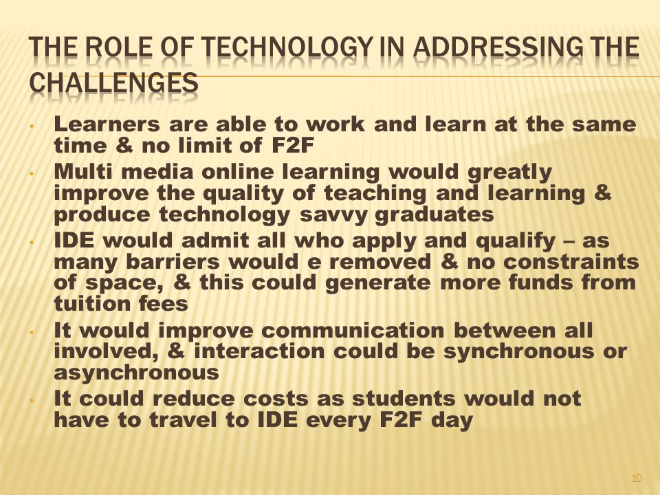 Learners are able to work and learn at the same time & no limit of F2F Multi media online learning would greatly improve the quality of teaching and learning & produce technology savvy graduates IDE would admit all who apply and qualify – as many barriers would e removed & no constraints of space, & this could generate more funds from tuition fees It would improve communication between all involved, & interaction could be synchronous or asynchronous It could reduce costs as students would not have to travel to IDE every F2F day 10