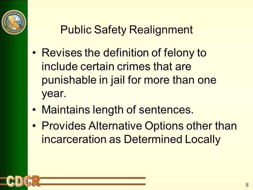 8 Public Safety Realignment Revises the definition of felony to include certain crimes that are punishable in jail for more than one year.