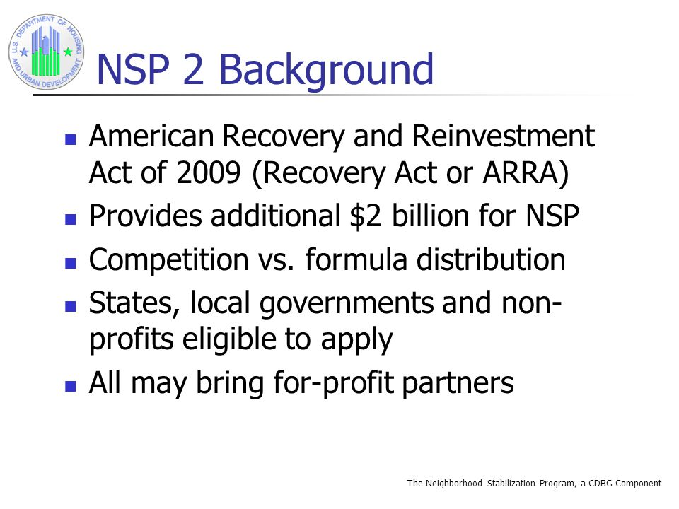 The Neighborhood Stabilization Program, a CDBG Component NSP 2 Background American Recovery and Reinvestment Act of 2009 (Recovery Act or ARRA) Provides additional $2 billion for NSP Competition vs.