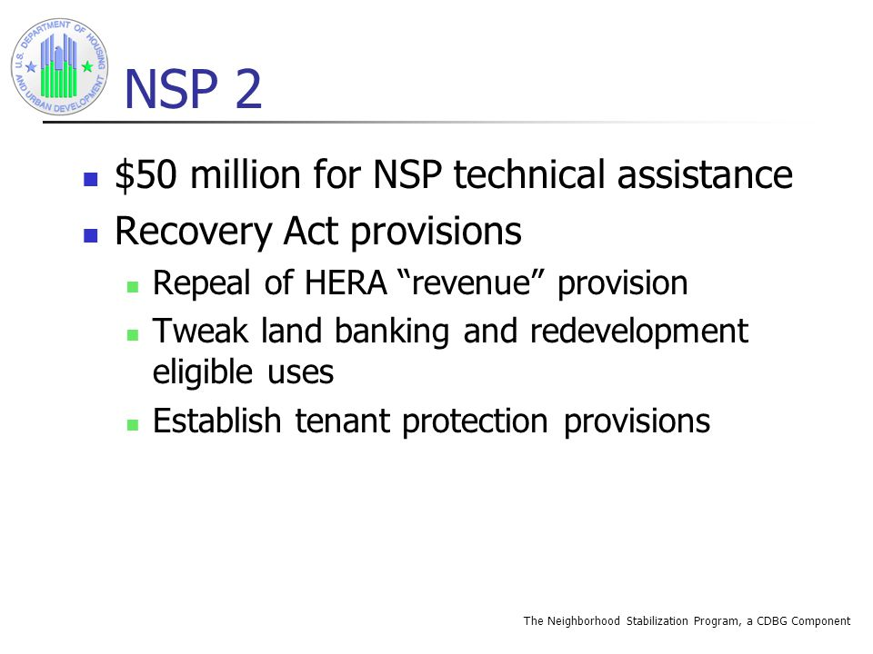 The Neighborhood Stabilization Program, a CDBG Component NSP 2 $50 million for NSP technical assistance Recovery Act provisions Repeal of HERA revenue provision Tweak land banking and redevelopment eligible uses Establish tenant protection provisions