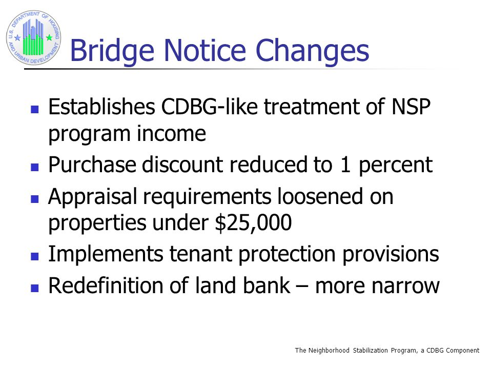 The Neighborhood Stabilization Program, a CDBG Component Bridge Notice Changes Establishes CDBG-like treatment of NSP program income Purchase discount reduced to 1 percent Appraisal requirements loosened on properties under $25,000 Implements tenant protection provisions Redefinition of land bank – more narrow