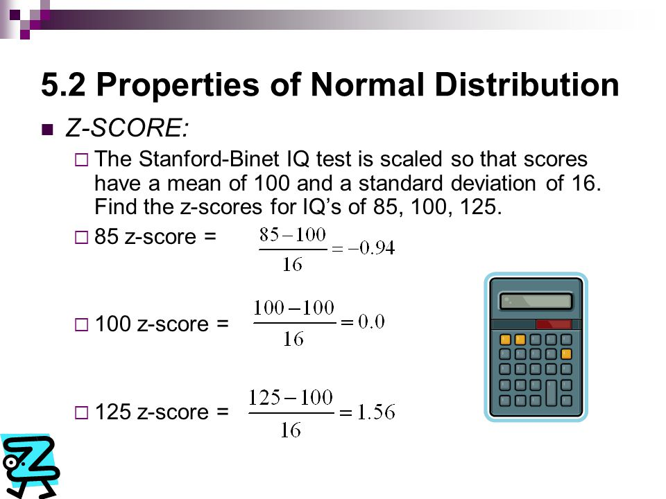 5.2 Properties of Normal Distribution Z-SCORE:  The Stanford-Binet IQ test is scaled so that scores have a mean of 100 and a standard deviation of 16.