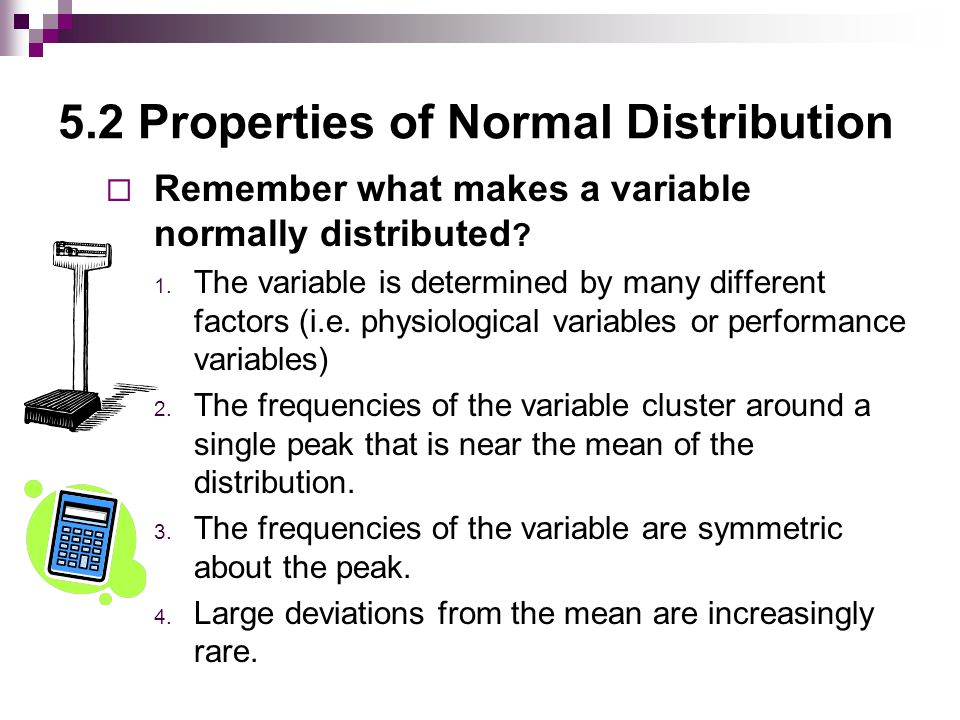 5.2 Properties of Normal Distribution  Remember what makes a variable normally distributed .