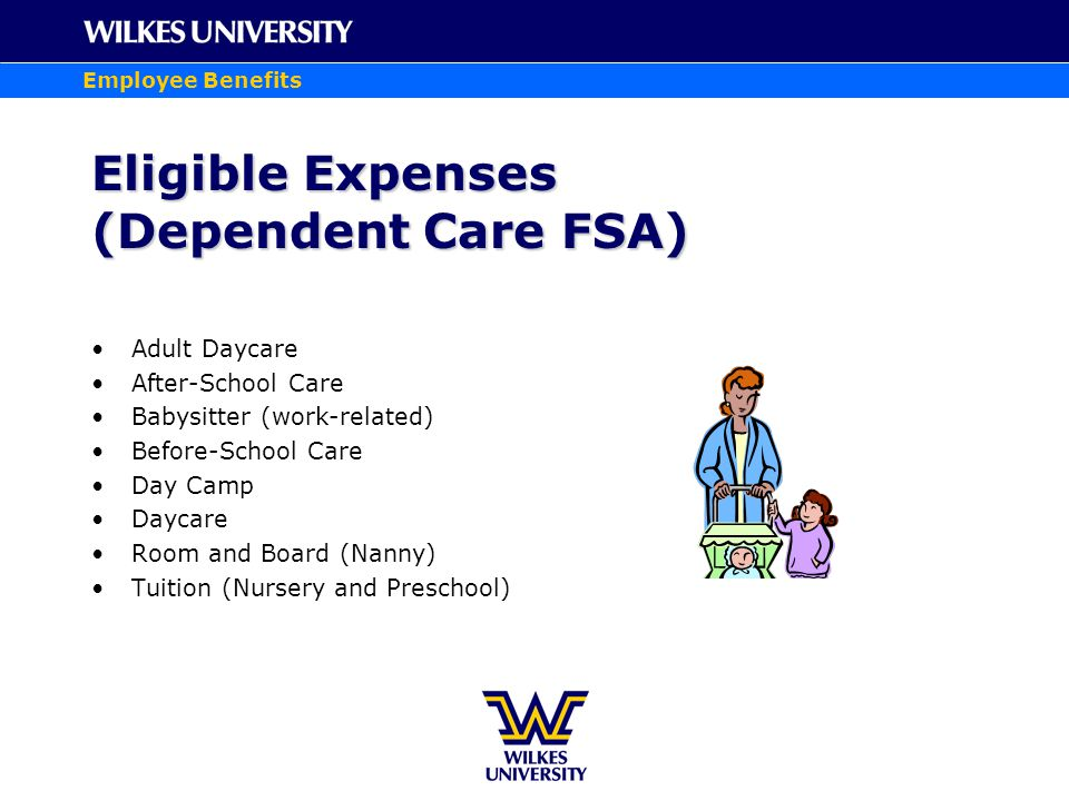 Employee Benefits Eligible Expenses (Dependent Care FSA) Adult Daycare After-School Care Babysitter (work-related) Before-School Care Day Camp Daycare Room and Board (Nanny) Tuition (Nursery and Preschool)