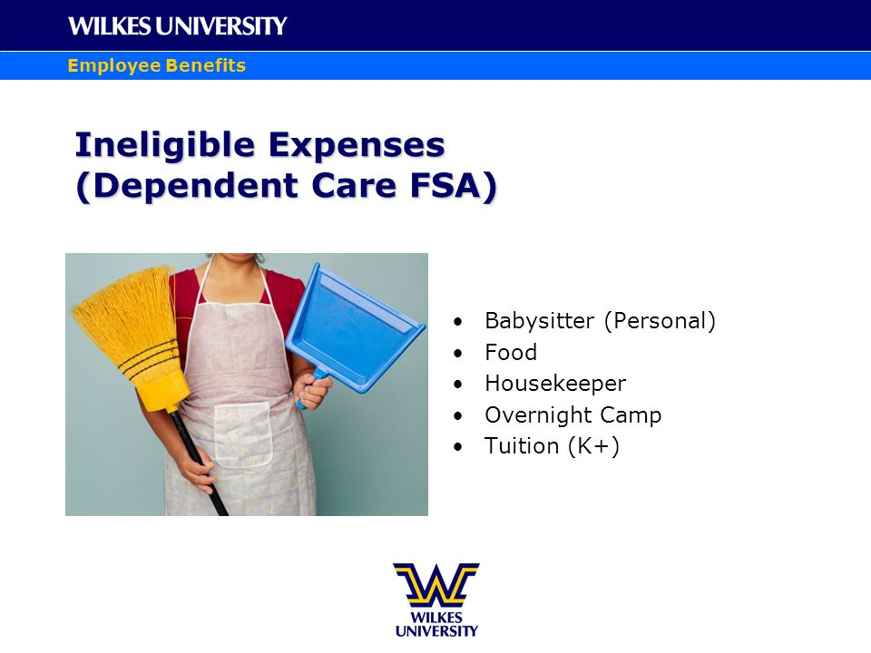 Employee Benefits Ineligible Expenses (Dependent Care FSA) Babysitter (Personal) Food Housekeeper Overnight Camp Tuition (K+)
