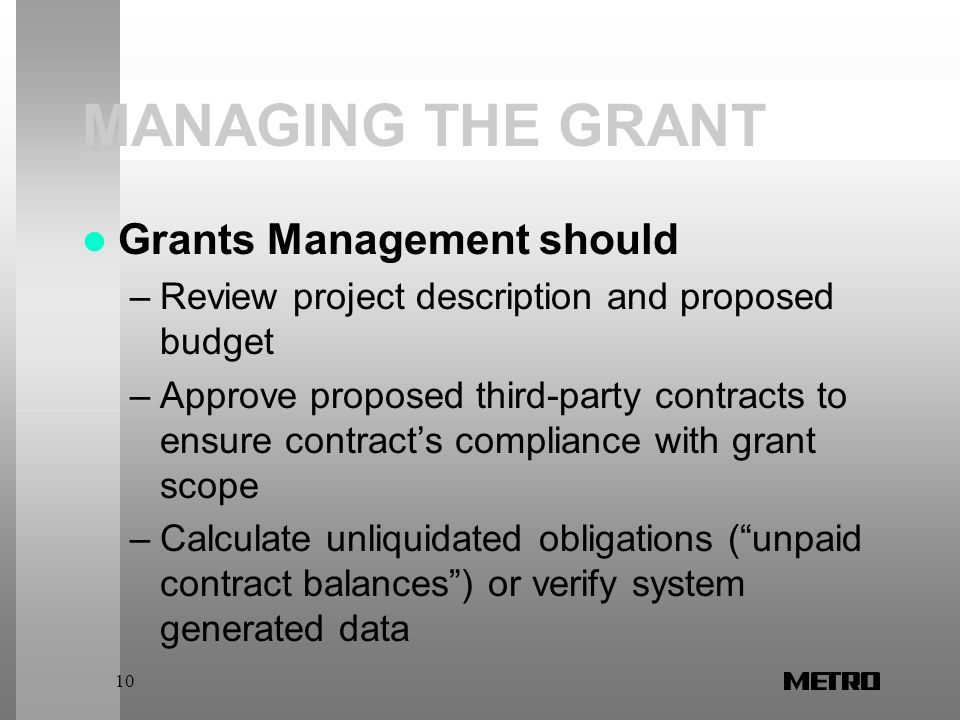 10 MANAGING THE GRANT Grants Management should –Review project description and proposed budget –Approve proposed third-party contracts to ensure contract's compliance with grant scope –Calculate unliquidated obligations ( unpaid contract balances ) or verify system generated data