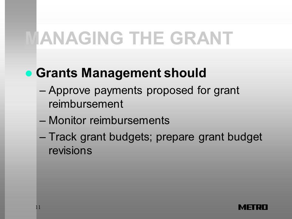 11 MANAGING THE GRANT Grants Management should –Approve payments proposed for grant reimbursement –Monitor reimbursements –Track grant budgets; prepare grant budget revisions