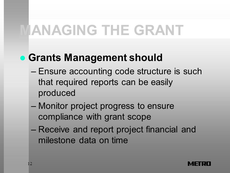 12 MANAGING THE GRANT Grants Management should –Ensure accounting code structure is such that required reports can be easily produced –Monitor project progress to ensure compliance with grant scope –Receive and report project financial and milestone data on time