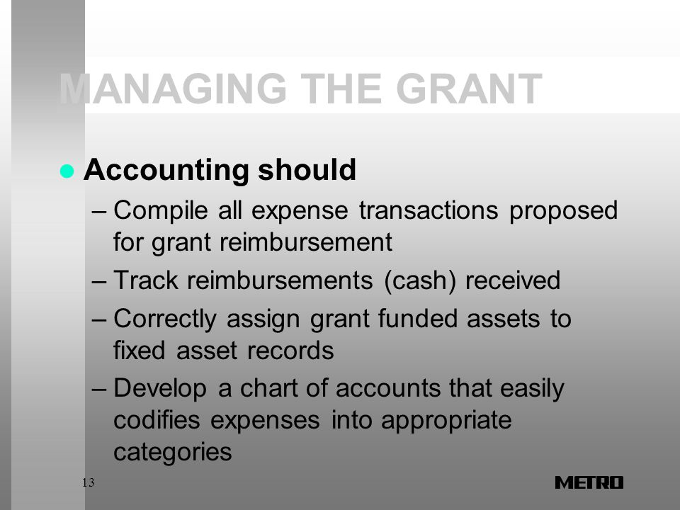 13 MANAGING THE GRANT Accounting should –Compile all expense transactions proposed for grant reimbursement –Track reimbursements (cash) received –Correctly assign grant funded assets to fixed asset records –Develop a chart of accounts that easily codifies expenses into appropriate categories